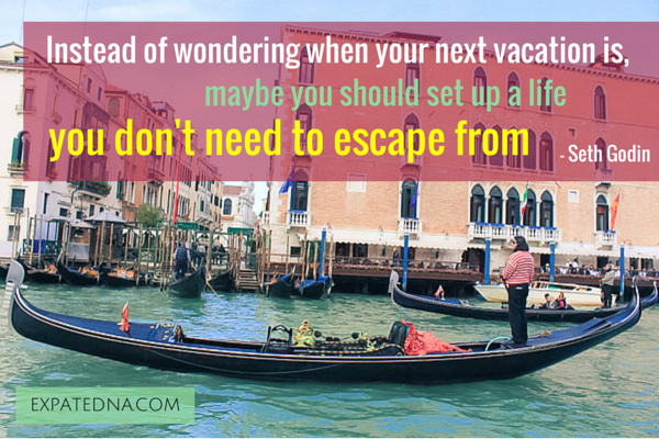 Instead of wondering where your next vacation is, maybe you should set up a life you don't need to escape from - Seth Godin